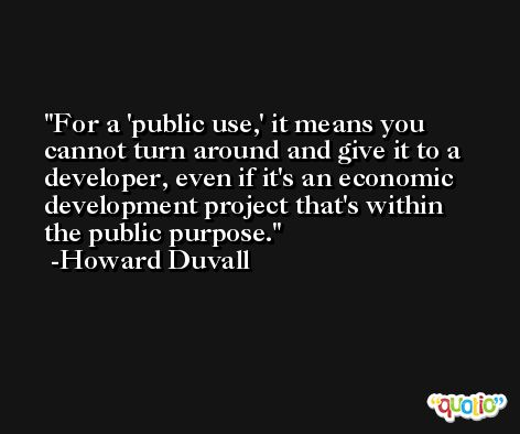 For a 'public use,' it means you cannot turn around and give it to a developer, even if it's an economic development project that's within the public purpose. -Howard Duvall