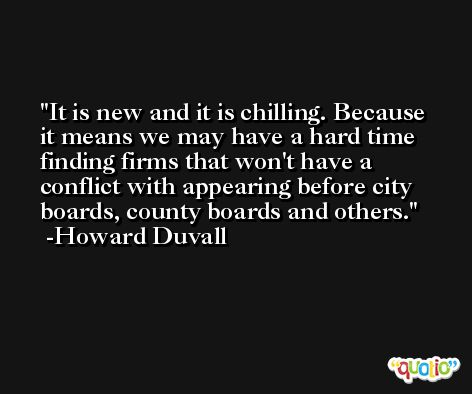 It is new and it is chilling. Because it means we may have a hard time finding firms that won't have a conflict with appearing before city boards, county boards and others. -Howard Duvall