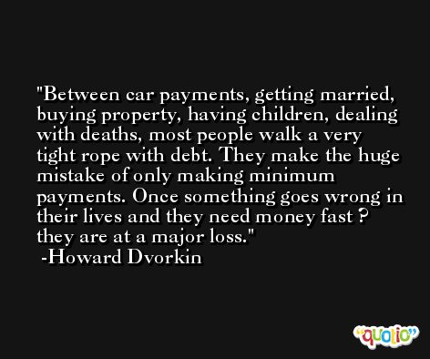 Between car payments, getting married, buying property, having children, dealing with deaths, most people walk a very tight rope with debt. They make the huge mistake of only making minimum payments. Once something goes wrong in their lives and they need money fast ? they are at a major loss. -Howard Dvorkin