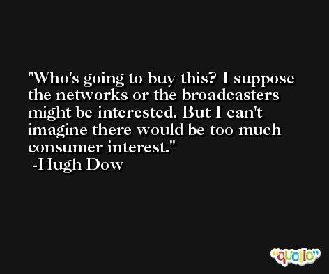Who's going to buy this? I suppose the networks or the broadcasters might be interested. But I can't imagine there would be too much consumer interest. -Hugh Dow