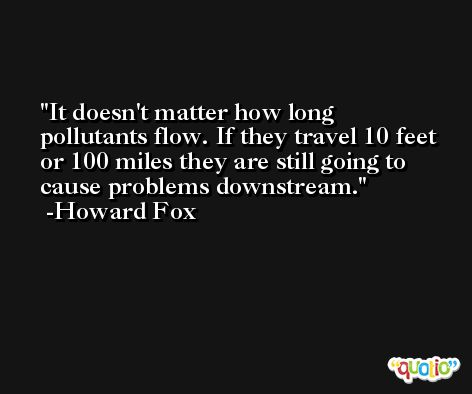 It doesn't matter how long pollutants flow. If they travel 10 feet or 100 miles they are still going to cause problems downstream. -Howard Fox