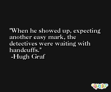 When he showed up, expecting another easy mark, the detectives were waiting with handcuffs. -Hugh Graf