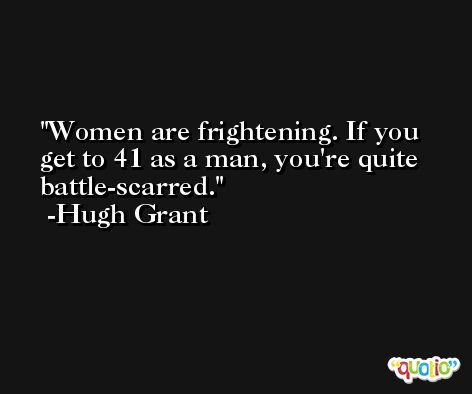 Women are frightening. If you get to 41 as a man, you're quite battle-scarred. -Hugh Grant
