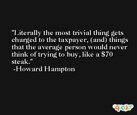 Literally the most trivial thing gets charged to the taxpayer, (and) things that the average person would never think of trying to buy, like a $70 steak. -Howard Hampton