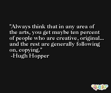 Always think that in any area of the arts, you get maybe ten percent of people who are creative, original... and the rest are generally following on, copying. -Hugh Hopper
