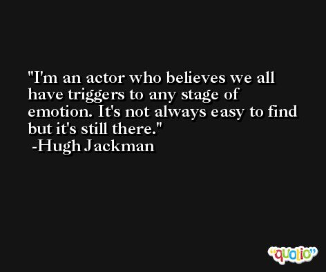 I'm an actor who believes we all have triggers to any stage of emotion. It's not always easy to find but it's still there. -Hugh Jackman