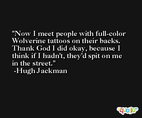 Now I meet people with full-color Wolverine tattoos on their backs. Thank God I did okay, because I think if I hadn't, they'd spit on me in the street. -Hugh Jackman