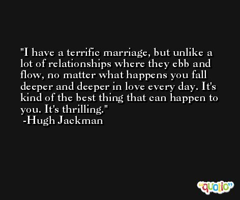 I have a terrific marriage, but unlike a lot of relationships where they ebb and flow, no matter what happens you fall deeper and deeper in love every day. It's kind of the best thing that can happen to you. It's thrilling. -Hugh Jackman