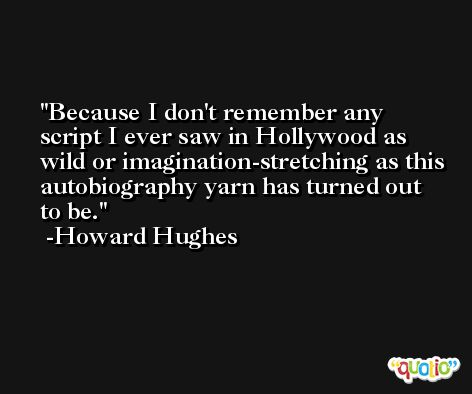 Because I don't remember any script I ever saw in Hollywood as wild or imagination-stretching as this autobiography yarn has turned out to be. -Howard Hughes