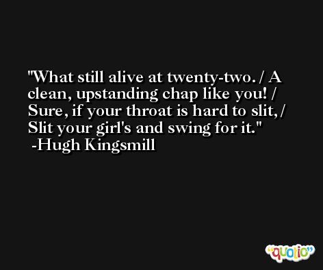 What still alive at twenty-two. / A clean, upstanding chap like you! / Sure, if your throat is hard to slit, / Slit your girl's and swing for it. -Hugh Kingsmill