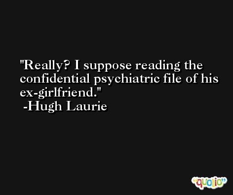 Really? I suppose reading the confidential psychiatric file of his ex-girlfriend. -Hugh Laurie
