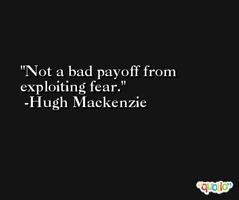 Not a bad payoff from exploiting fear. -Hugh Mackenzie
