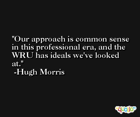 Our approach is common sense in this professional era, and the WRU has ideals we've looked at. -Hugh Morris