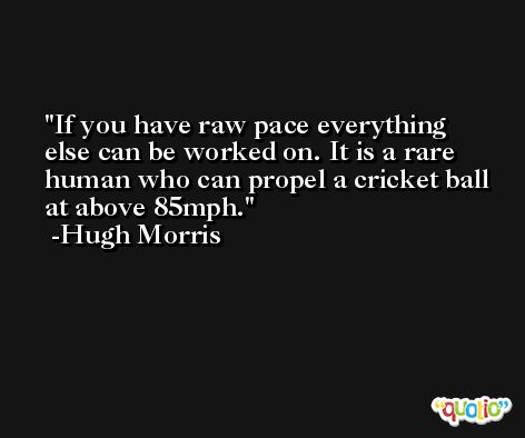 If you have raw pace everything else can be worked on. It is a rare human who can propel a cricket ball at above 85mph. -Hugh Morris