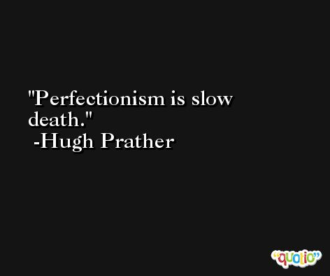 Perfectionism is slow death. -Hugh Prather