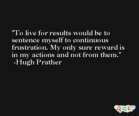 To live for results would be to sentence myself to continuous frustration. My only sure reward is in my actions and not from them. -Hugh Prather