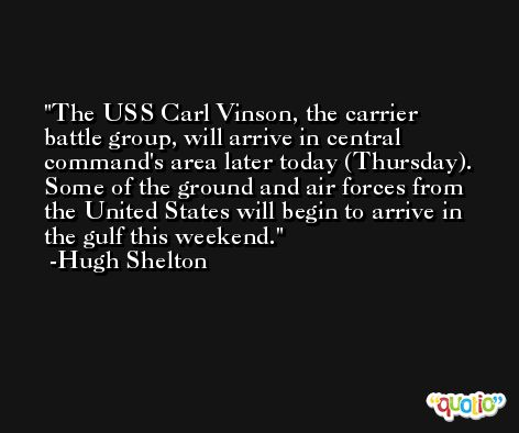 The USS Carl Vinson, the carrier battle group, will arrive in central command's area later today (Thursday). Some of the ground and air forces from the United States will begin to arrive in the gulf this weekend. -Hugh Shelton
