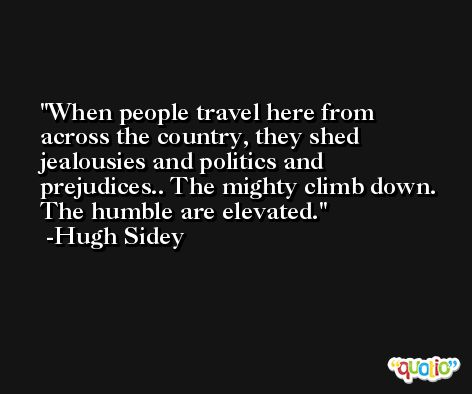 When people travel here from across the country, they shed jealousies and politics and prejudices.. The mighty climb down. The humble are elevated. -Hugh Sidey