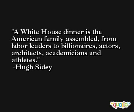 A White House dinner is the American family assembled, from labor leaders to billionaires, actors, architects, academicians and athletes. -Hugh Sidey