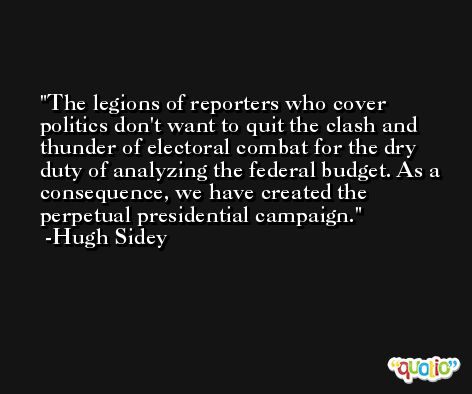 The legions of reporters who cover politics don't want to quit the clash and thunder of electoral combat for the dry duty of analyzing the federal budget. As a consequence, we have created the perpetual presidential campaign. -Hugh Sidey