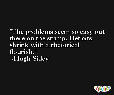 The problems seem so easy out there on the stump. Deficits shrink with a rhetorical flourish. -Hugh Sidey