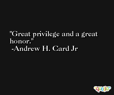 Great privilege and a great honor. -Andrew H. Card Jr