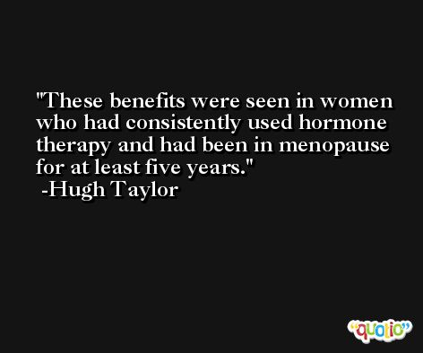 These benefits were seen in women who had consistently used hormone therapy and had been in menopause for at least five years. -Hugh Taylor