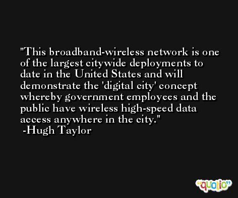 This broadband-wireless network is one of the largest citywide deployments to date in the United States and will demonstrate the 'digital city' concept whereby government employees and the public have wireless high-speed data access anywhere in the city. -Hugh Taylor