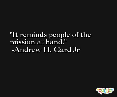 It reminds people of the mission at hand. -Andrew H. Card Jr