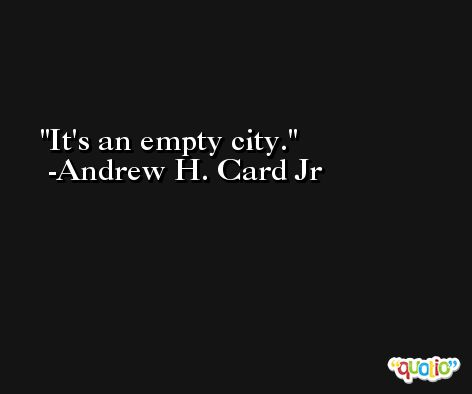 It's an empty city. -Andrew H. Card Jr