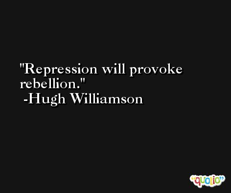 Repression will provoke rebellion. -Hugh Williamson
