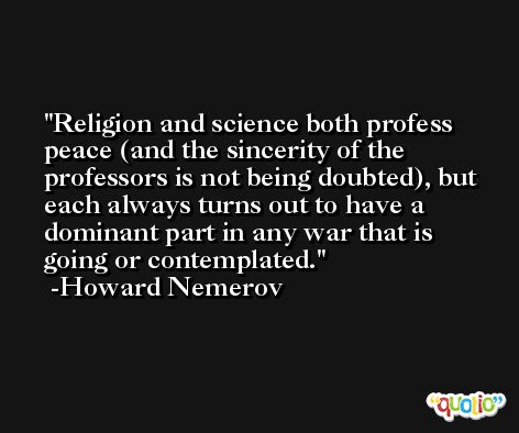 Religion and science both profess peace (and the sincerity of the professors is not being doubted), but each always turns out to have a dominant part in any war that is going or contemplated. -Howard Nemerov