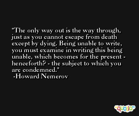 The only way out is the way through, just as you cannot escape from death except by dying. Being unable to write, you must examine in writing this being unable, which becomes for the present - henceforth? - the subject to which you are condemned. -Howard Nemerov