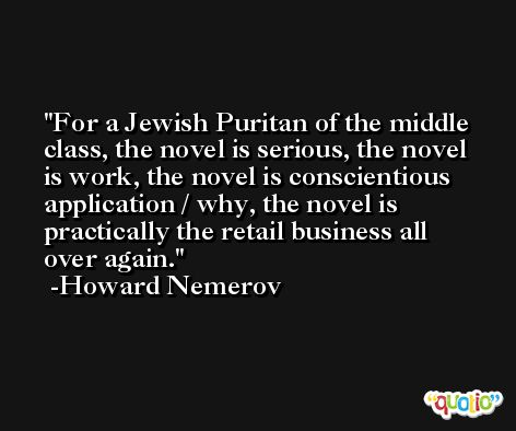 For a Jewish Puritan of the middle class, the novel is serious, the novel is work, the novel is conscientious application / why, the novel is practically the retail business all over again. -Howard Nemerov