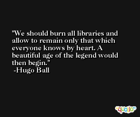 We should burn all libraries and allow to remain only that which everyone knows by heart. A beautiful age of the legend would then begin. -Hugo Ball