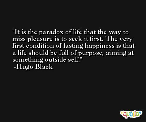 It is the paradox of life that the way to miss pleasure is to seek it first. The very first condition of lasting happiness is that a life should be full of purpose, aiming at something outside self. -Hugo Black