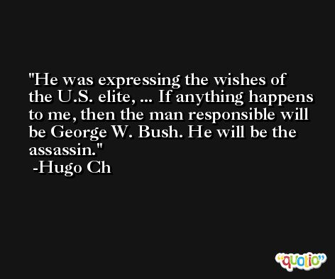 He was expressing the wishes of the U.S. elite, ... If anything happens to me, then the man responsible will be George W. Bush. He will be the assassin. -Hugo Ch
