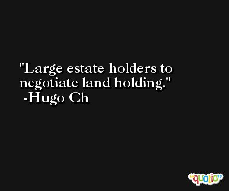 Large estate holders to negotiate land holding. -Hugo Ch