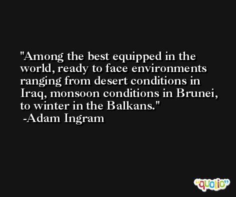 Among the best equipped in the world, ready to face environments ranging from desert conditions in Iraq, monsoon conditions in Brunei, to winter in the Balkans. -Adam Ingram