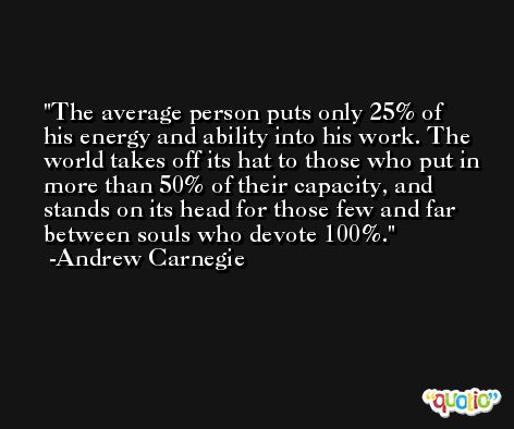 The average person puts only 25% of his energy and ability into his work. The world takes off its hat to those who put in more than 50% of their capacity, and stands on its head for those few and far between souls who devote 100%. -Andrew Carnegie
