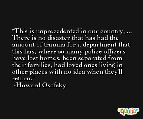 This is unprecedented in our country, ... There is no disaster that has had the amount of trauma for a department that this has, where so many police officers have lost homes, been separated from their families, had loved ones living in other places with no idea when they'll return. -Howard Osofsky