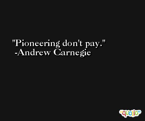 Pioneering don't pay. -Andrew Carnegie