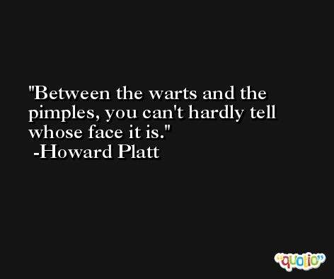 Between the warts and the pimples, you can't hardly tell whose face it is. -Howard Platt