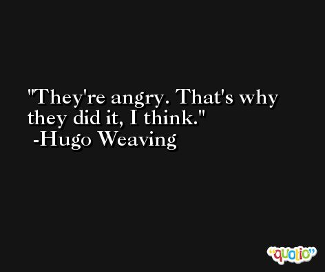 They're angry. That's why they did it, I think. -Hugo Weaving