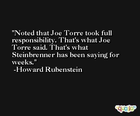 Noted that Joe Torre took full responsibility. That's what Joe Torre said. That's what Steinbrenner has been saying for weeks. -Howard Rubenstein