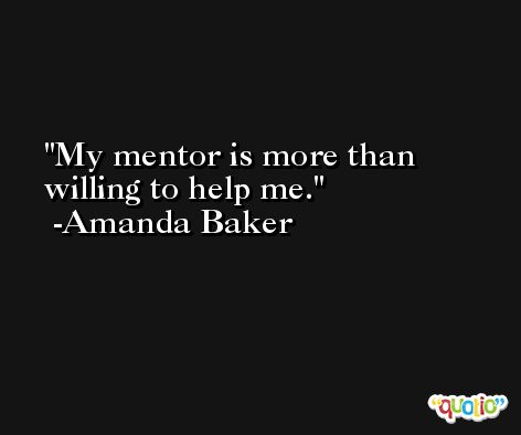 My mentor is more than willing to help me. -Amanda Baker