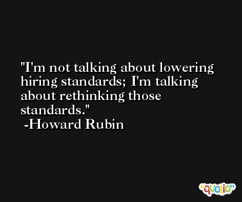 I'm not talking about lowering hiring standards; I'm talking about rethinking those standards. -Howard Rubin