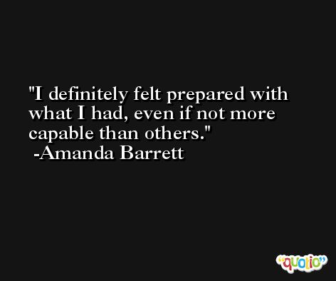 I definitely felt prepared with what I had, even if not more capable than others. -Amanda Barrett