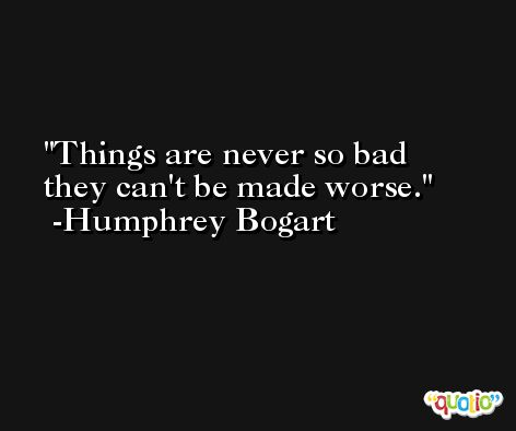 Things are never so bad they can't be made worse. -Humphrey Bogart