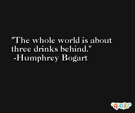 The whole world is about three drinks behind. -Humphrey Bogart